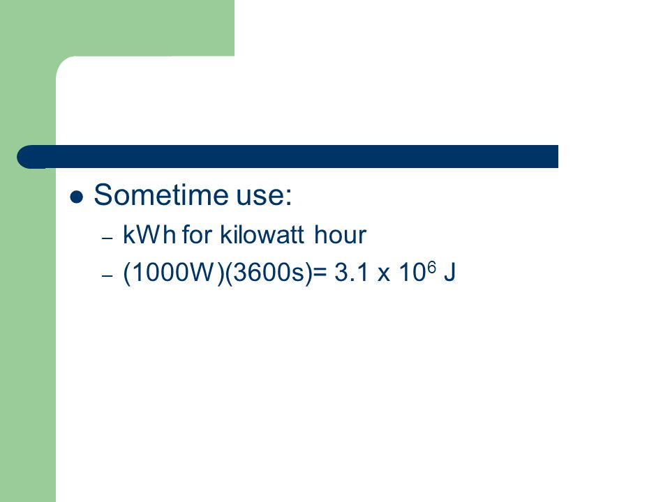 Sometime use: – kWh for kilowatt hour – (1000W)(3600s)= 3.1 x 10 6 J