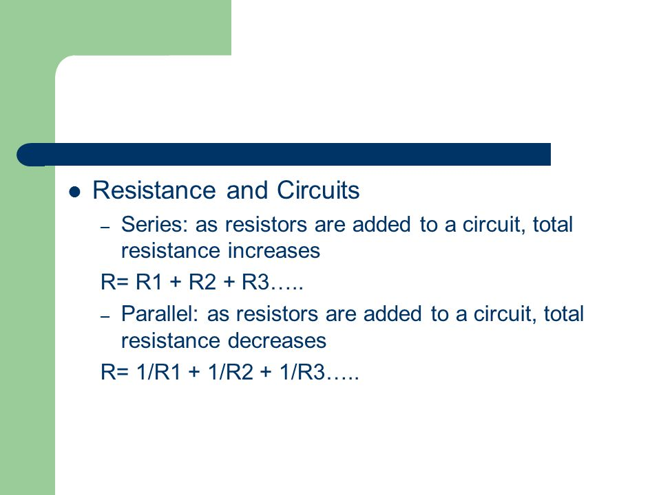 Resistance and Circuits – Series: as resistors are added to a circuit, total resistance increases R= R1 + R2 + R3….. – Parallel: as resistors are adde