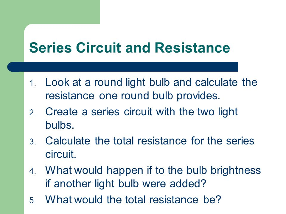Series Circuit and Resistance 1. Look at a round light bulb and calculate the resistance one round bulb provides. 2. Create a series circuit with the