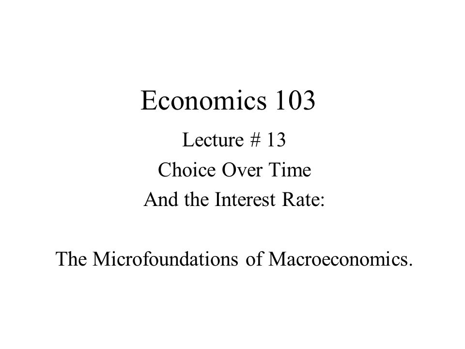 Economics 103 Lecture # 13 Choice Over Time And the Interest Rate: The Microfoundations of Macroeconomics.