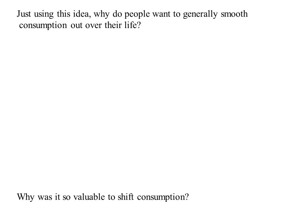 Just using this idea, why do people want to generally smooth consumption out over their life.