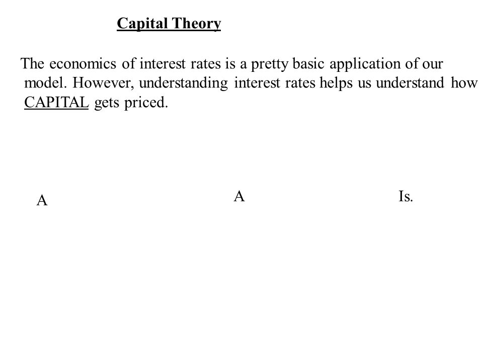 Capital Theory The economics of interest rates is a pretty basic application of our model.
