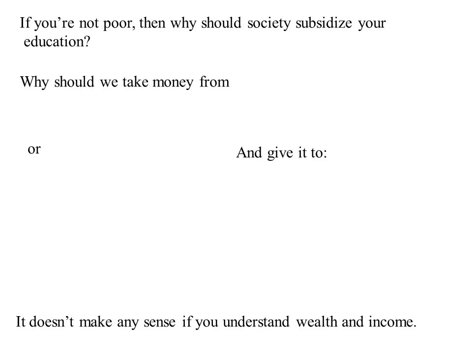 If you're not poor, then why should society subsidize your education.
