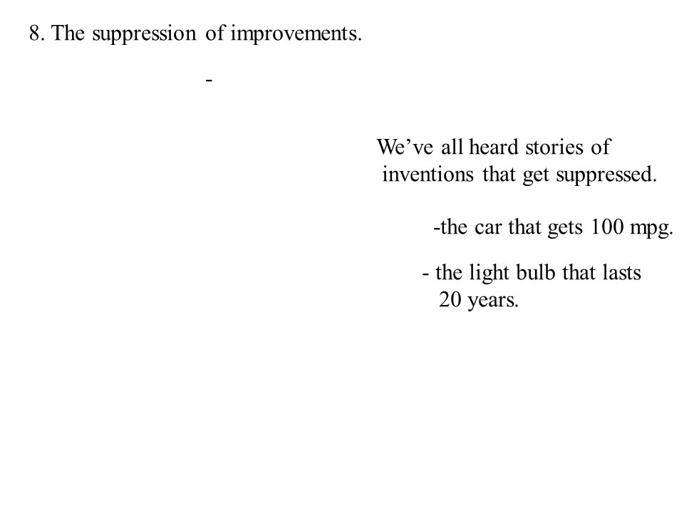 8. The suppression of improvements. - We've all heard stories of inventions that get suppressed.