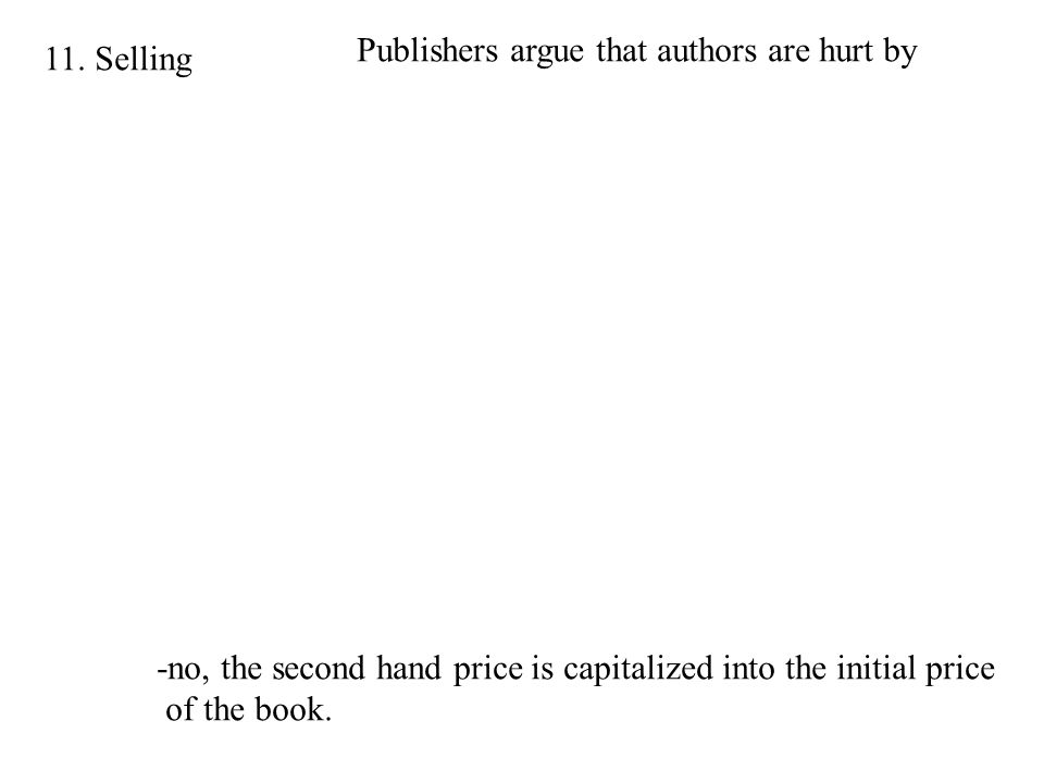 11. Selling Publishers argue that authors are hurt by -no, the second hand price is capitalized into the initial price of the book.