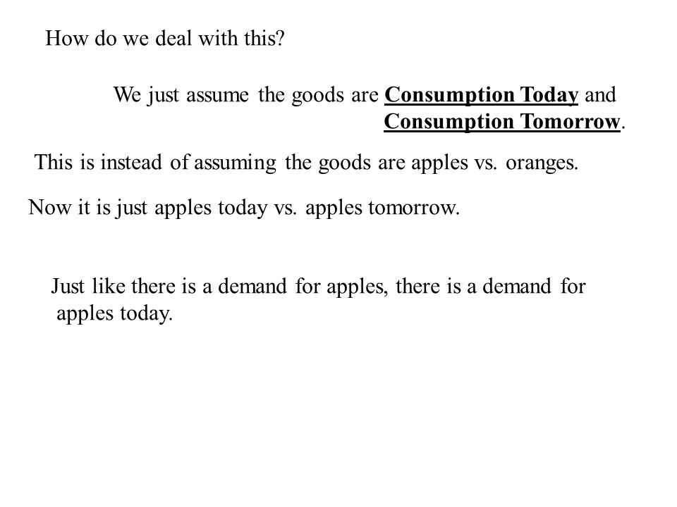 How do we deal with this. We just assume the goods are Consumption Today and Consumption Tomorrow.