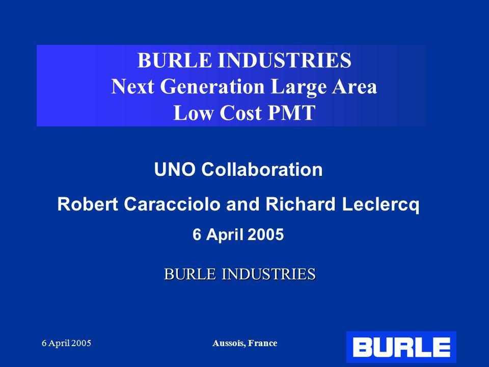 6 April 2005Aussois, France BURLE INDUSTRIES Next Generation Large Area Low Cost PMT UNO Collaboration Robert Caracciolo and Richard Leclercq 6 April