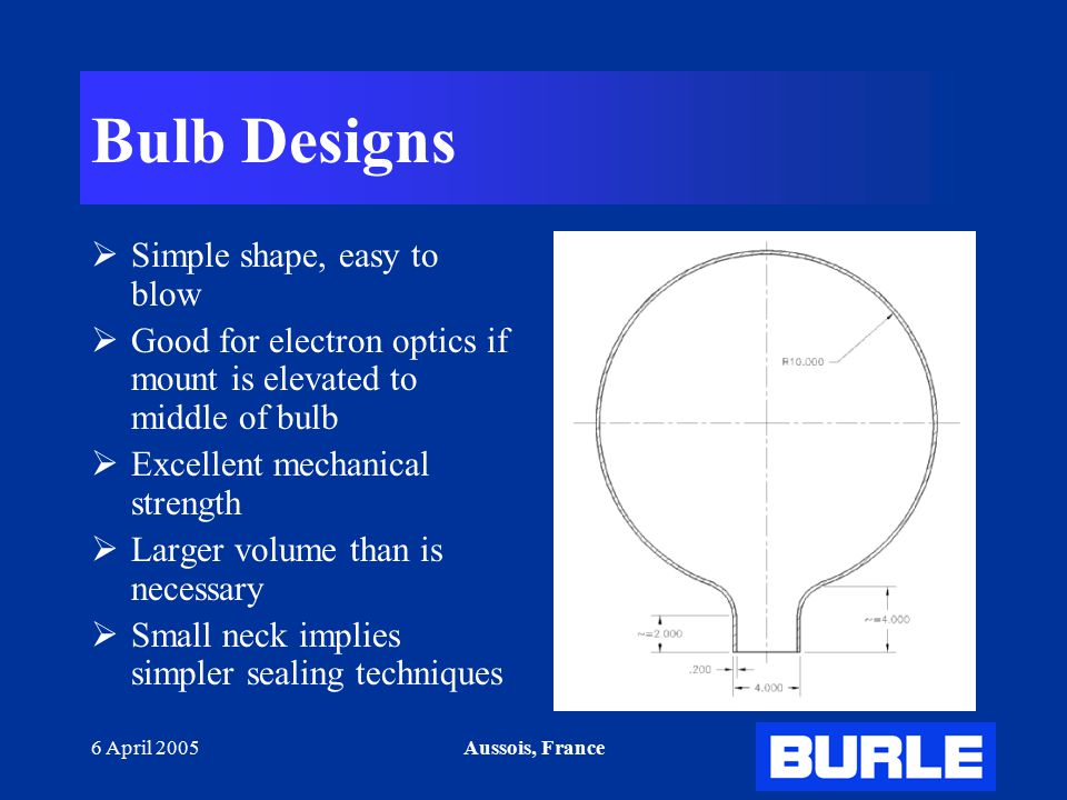 6 April 2005Aussois, France Bulb Designs  Simple shape, easy to blow  Good for electron optics if mount is elevated to middle of bulb  Excellent mechanical strength  Larger volume than is necessary  Small neck implies simpler sealing techniques