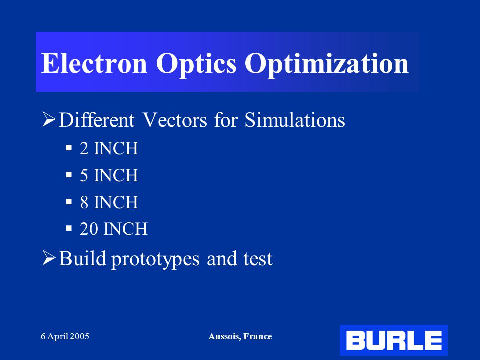 6 April 2005Aussois, France Electron Optics Optimization  Different Vectors for Simulations  2 INCH  5 INCH  8 INCH  20 INCH  Build prototypes and test