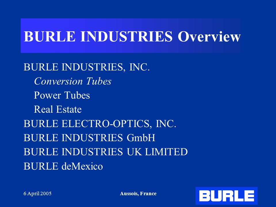 6 April 2005Aussois, France BURLE INDUSTRIES Overview BURLE INDUSTRIES, INC.