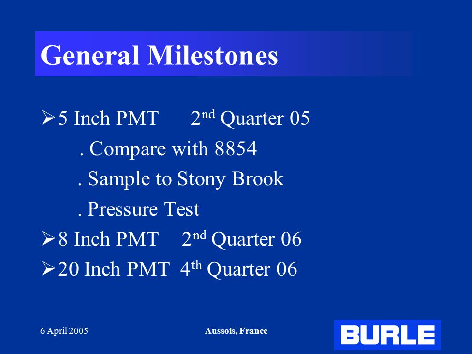 6 April 2005Aussois, France General Milestones  5 Inch PMT 2 nd Quarter 05.