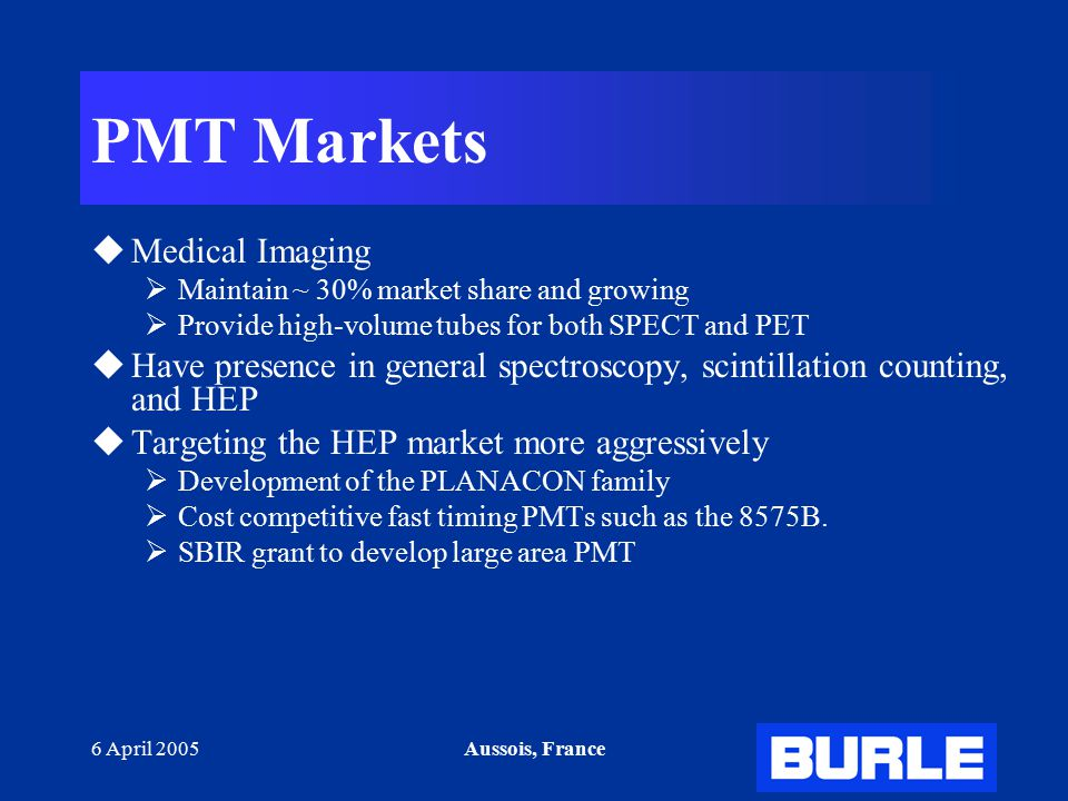6 April 2005Aussois, France PMT Markets  Medical Imaging  Maintain ~ 30% market share and growing  Provide high-volume tubes for both SPECT and PET  Have presence in general spectroscopy, scintillation counting, and HEP  Targeting the HEP market more aggressively  Development of the PLANACON family  Cost competitive fast timing PMTs such as the 8575B.