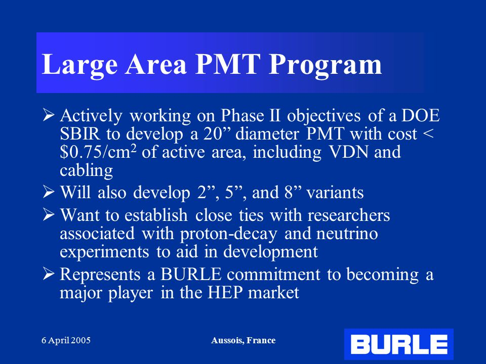 """6 April 2005Aussois, France Large Area PMT Program  Actively working on Phase II objectives of a DOE SBIR to develop a 20"""" diameter PMT with cost < $"""