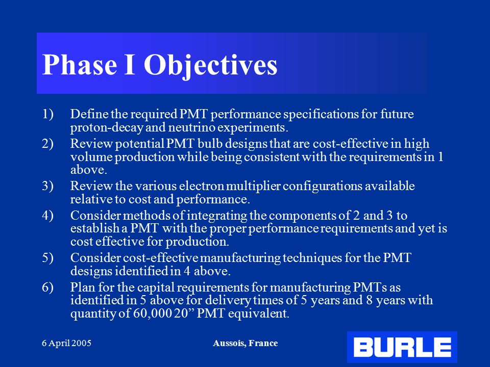 6 April 2005Aussois, France Phase I Objectives 1)Define the required PMT performance specifications for future proton-decay and neutrino experiments.