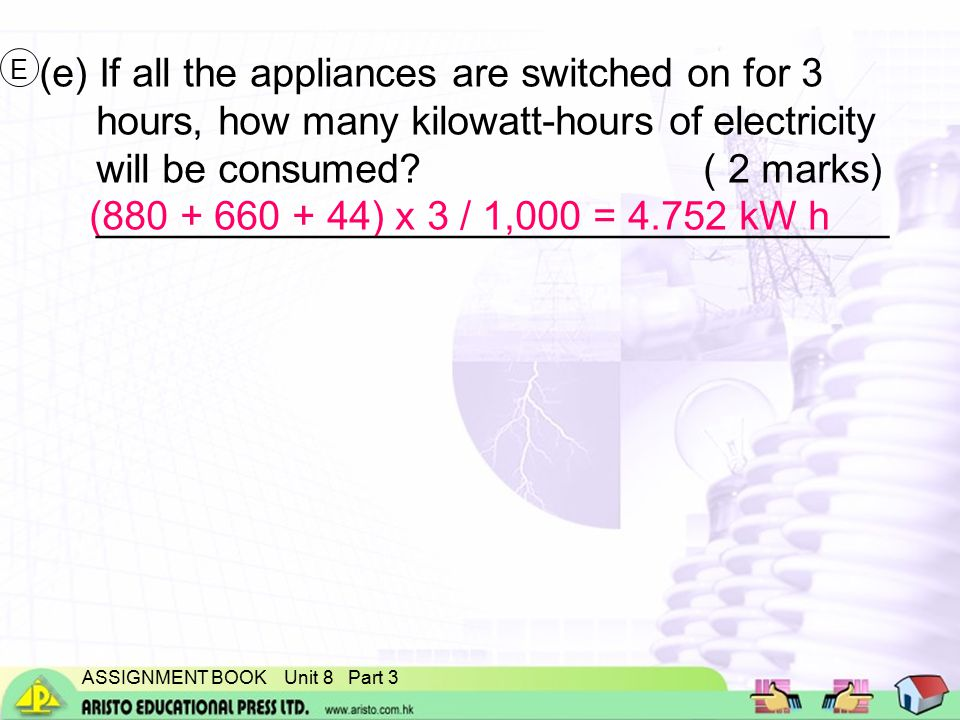 ASSIGNMENT BOOK Unit 8 Part 3 (880 + 660 + 44) x 3 / 1,000 = 4.752 kW h (e) If all the appliances are switched on for 3 hours, how many kilowatt-hours of electricity will be consumed.