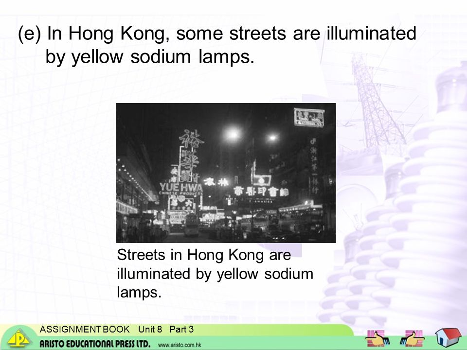 ASSIGNMENT BOOK Unit 8 Part 3 (e) In Hong Kong, some streets are illuminated by yellow sodium lamps.