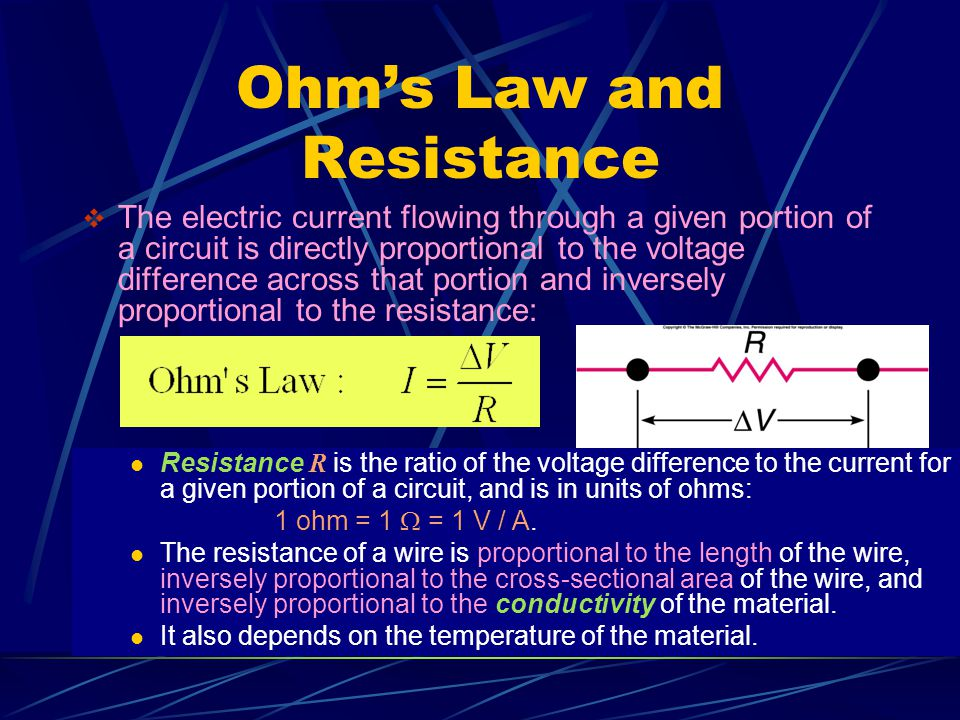 Ohm's Law and Resistance  The electric current flowing through a given portion of a circuit is directly proportional to the voltage difference across that portion and inversely proportional to the resistance: Resistance R is the ratio of the voltage difference to the current for a given portion of a circuit, and is in units of ohms: 1 ohm = 1  = 1 V / A.