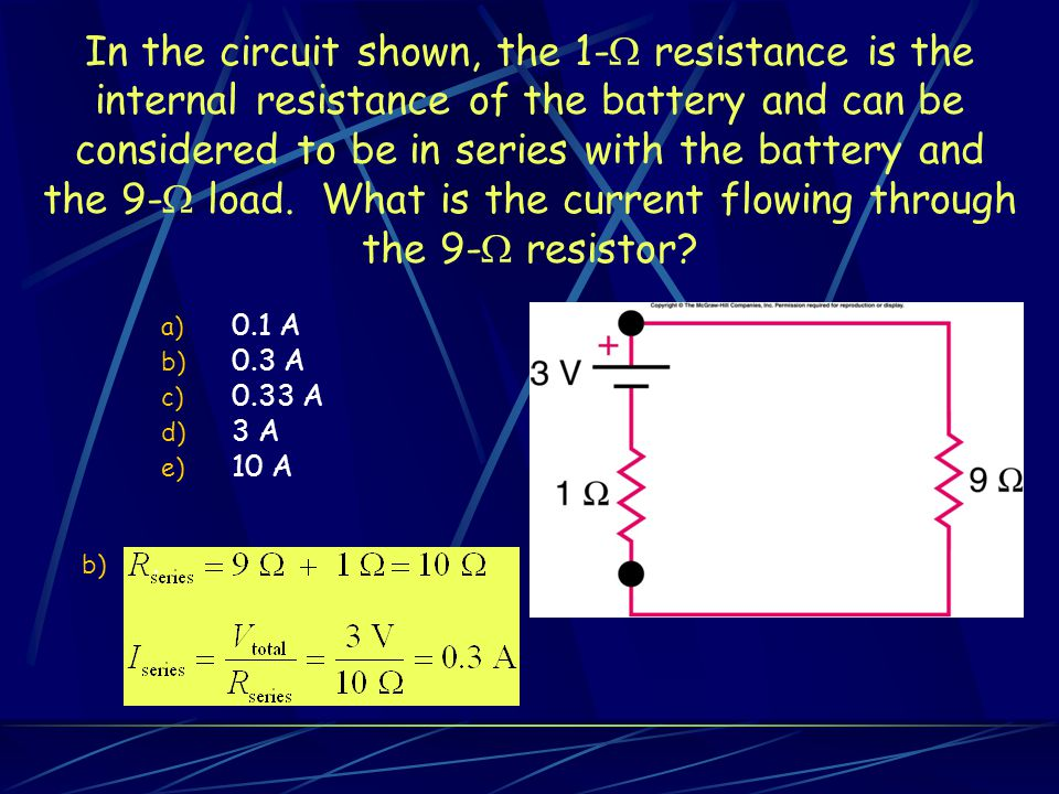 In the circuit shown, the 1-  resistance is the internal resistance of the battery and can be considered to be in series with the battery and the 9-  load.