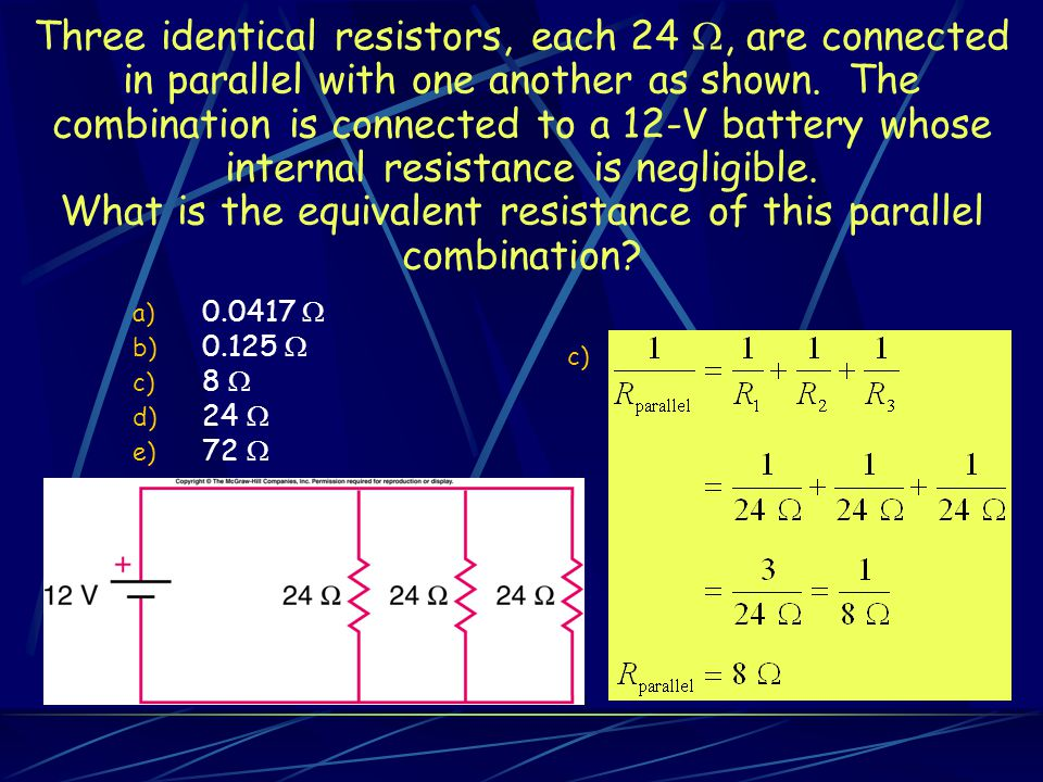 Three identical resistors, each 24 , are connected in parallel with one another as shown.