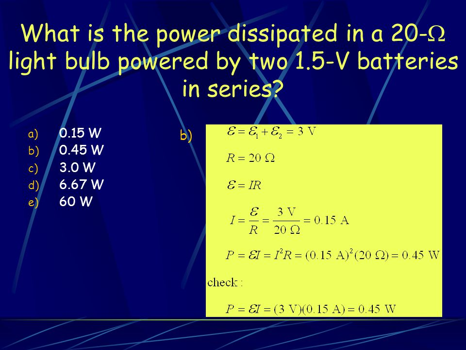 What is the power dissipated in a 20-  light bulb powered by two 1.5-V batteries in series.