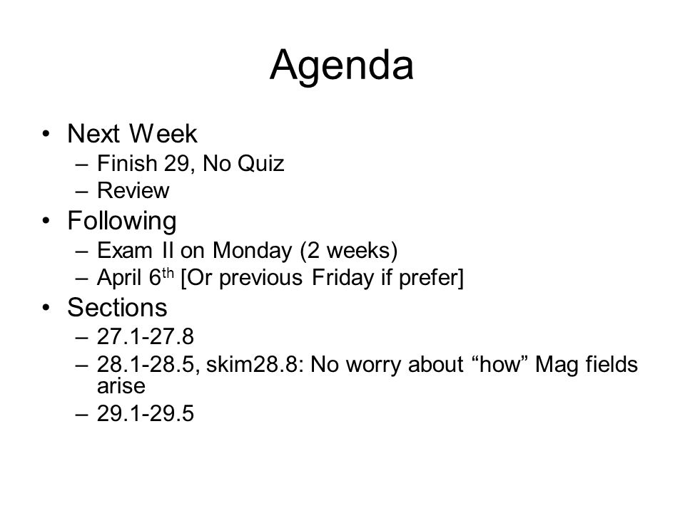 Agenda Next Week –Finish 29, No Quiz –Review Following –Exam II on Monday (2 weeks) –April 6 th [Or previous Friday if prefer] Sections –27.1-27.8 –28.1-28.5, skim28.8: No worry about how Mag fields arise –29.1-29.5