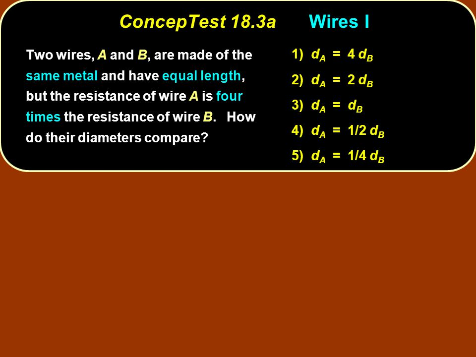 ConcepTest 18.3aWires I Two wires, A and B, are made of the same metal and have equal length, but the resistance of wire A is four times the resistanc