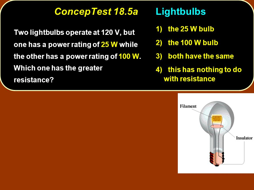 ConcepTest 18.5aLightbulbs Two lightbulbs operate at 120 V, but one has a power rating of 25 W while the other has a power rating of 100 W. Which one