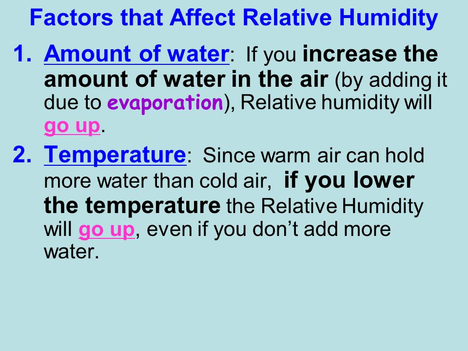 Factors that Affect Relative Humidity 1.Amount of water : If you increase the amount of water in the air (by adding it due to evaporation ), Relative humidity will go up.