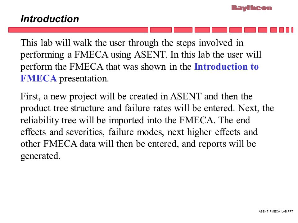 ASENT_FMECA_LAB.PPT Introduction This lab will walk the user through the steps involved in performing a FMECA using ASENT.
