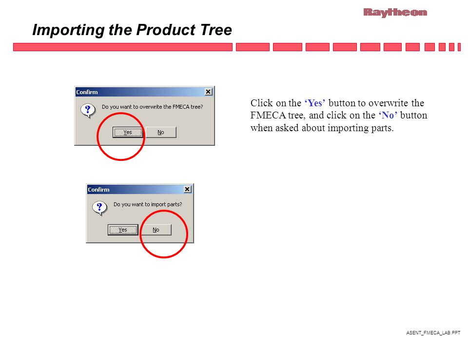 ASENT_FMECA_LAB.PPT Importing the Product Tree Click on the 'Yes' button to overwrite the FMECA tree, and click on the 'No' button when asked about importing parts.