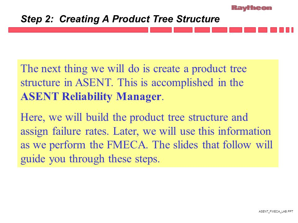 ASENT_FMECA_LAB.PPT Step 2: Creating A Product Tree Structure The next thing we will do is create a product tree structure in ASENT.