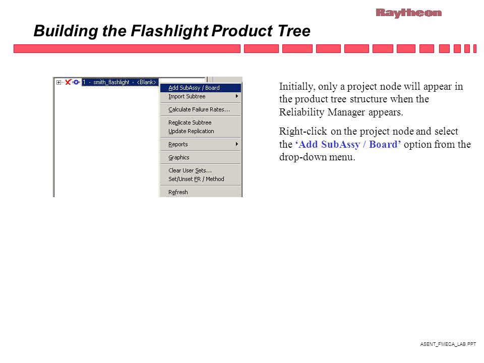 ASENT_FMECA_LAB.PPT Building the Flashlight Product Tree Initially, only a project node will appear in the product tree structure when the Reliability Manager appears.