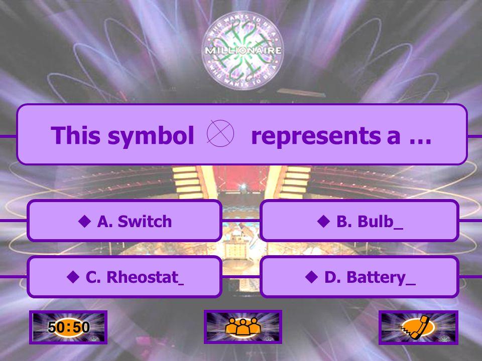  A.Switch A. Switch  C. Rheostat C. Rheostat  B.