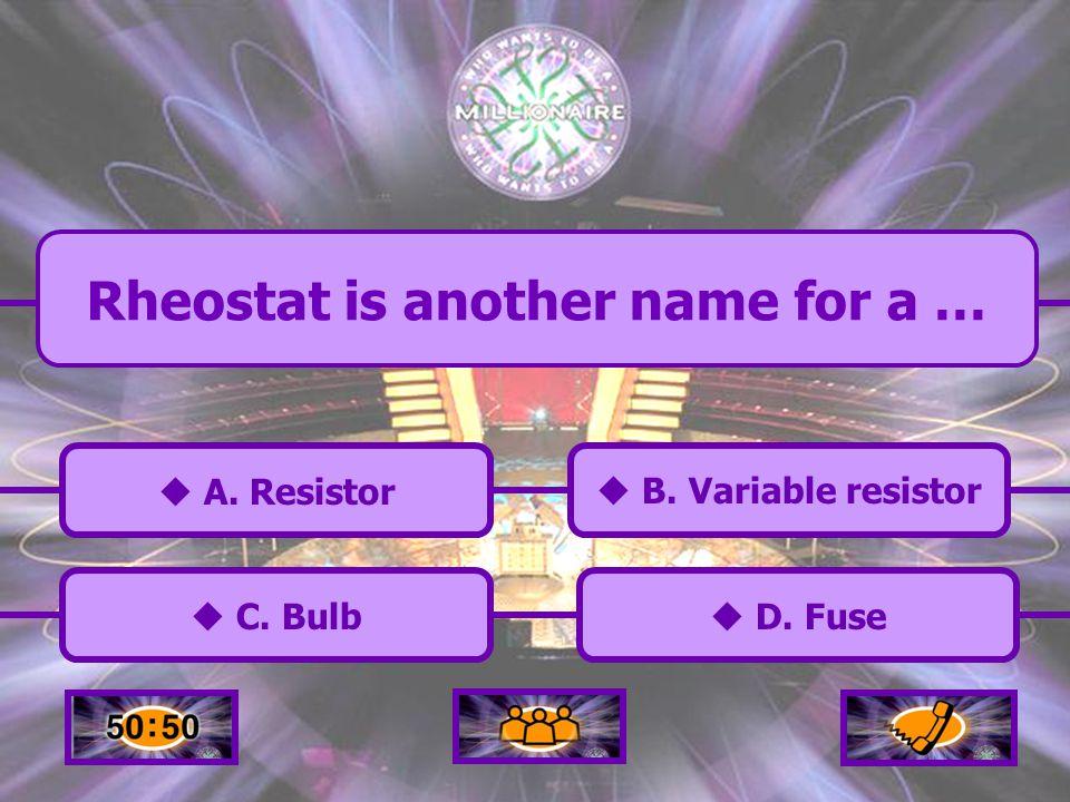  A.Resistor A. Resistor  C. Bulb C. Bulb  D. Fuse D.