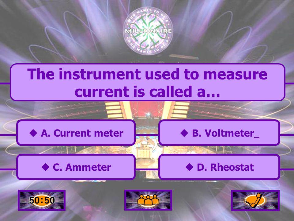  A.Current meter A. Current meter  C. Ammeter C.
