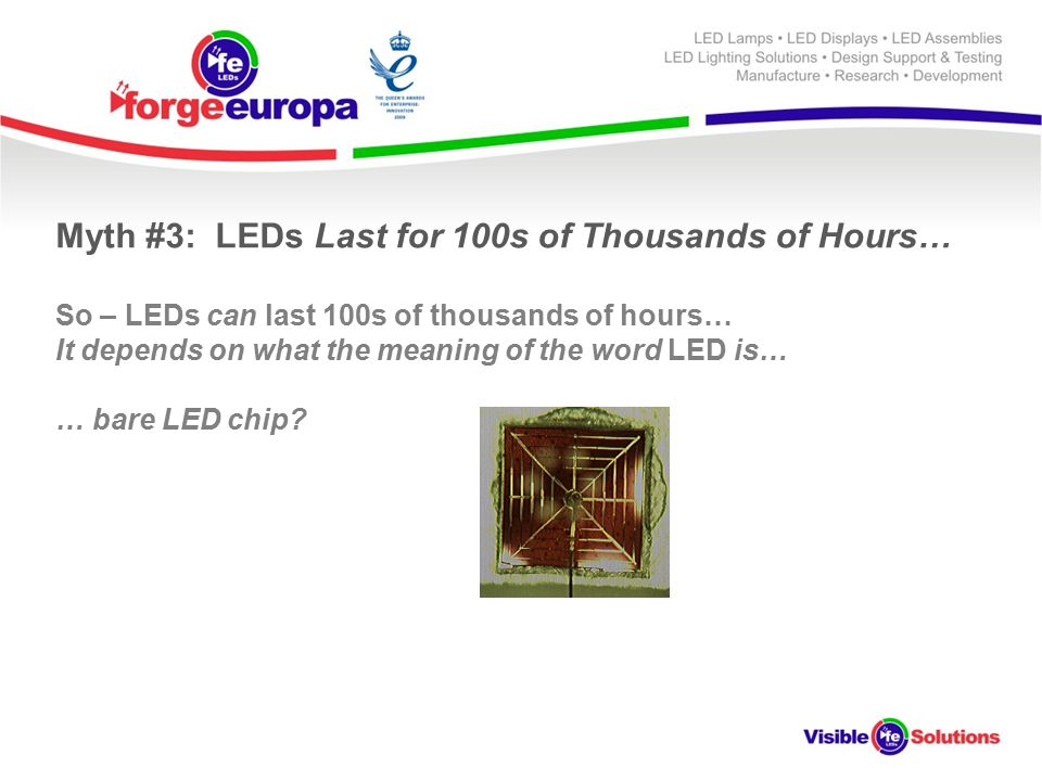 Myth #3: LEDs Last for 100s of Thousands of Hours… So – LEDs can last 100s of thousands of hours… It depends on what the meaning of the word LED is… … bare LED chip