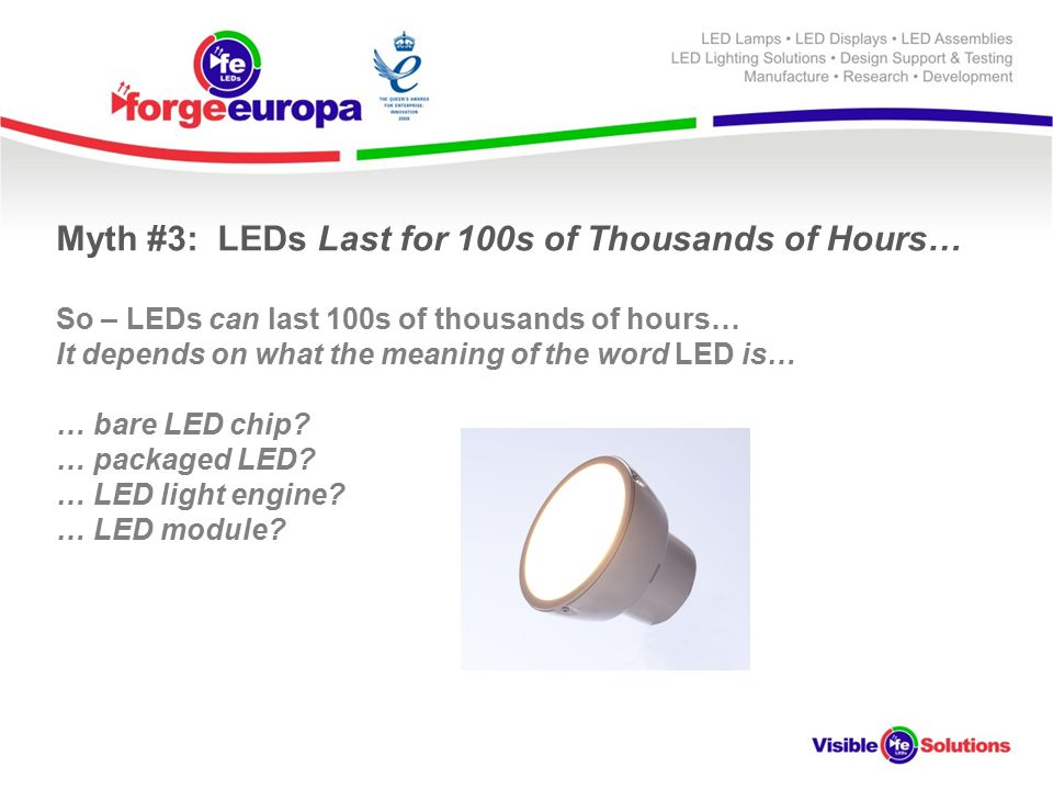 Myth #3: LEDs Last for 100s of Thousands of Hours… So – LEDs can last 100s of thousands of hours… It depends on what the meaning of the word LED is… … bare LED chip.