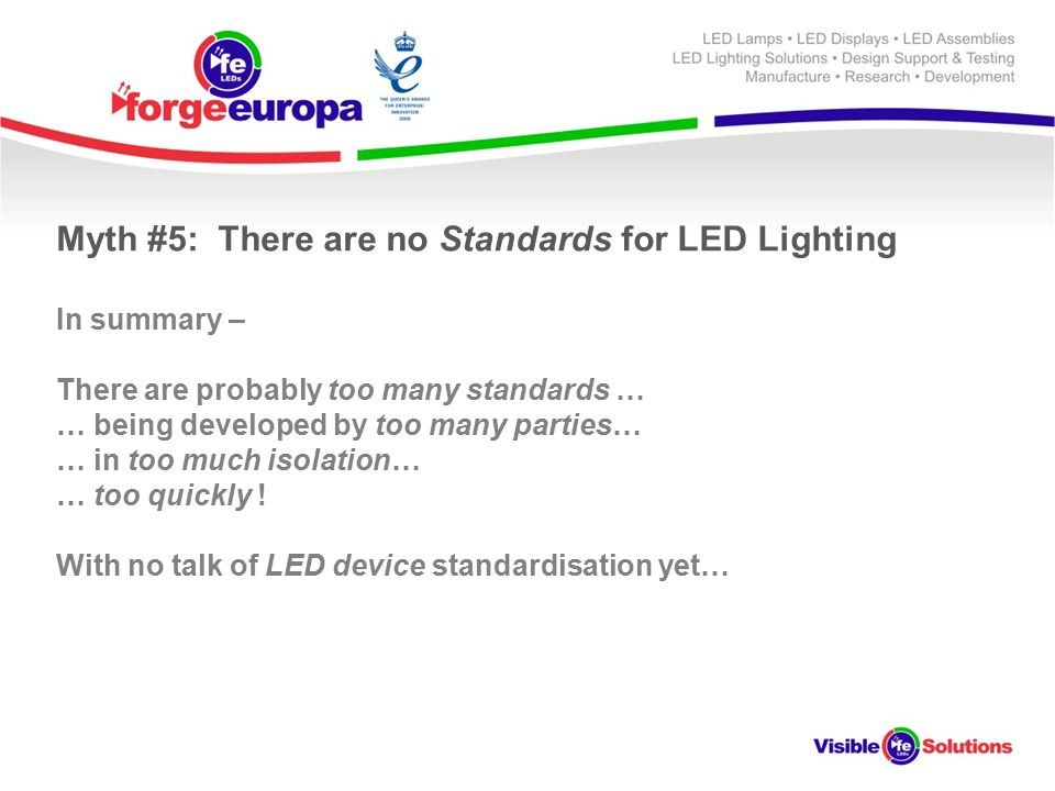 Myth #5: There are no Standards for LED Lighting In summary – There are probably too many standards … … being developed by too many parties… … in too much isolation… … too quickly .