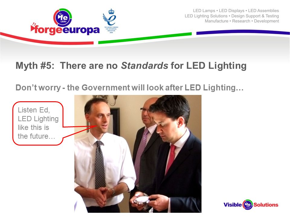 Myth #5: There are no Standards for LED Lighting Don't worry - the Government will look after LED Lighting… Listen Ed, LED Lighting like this is the future…