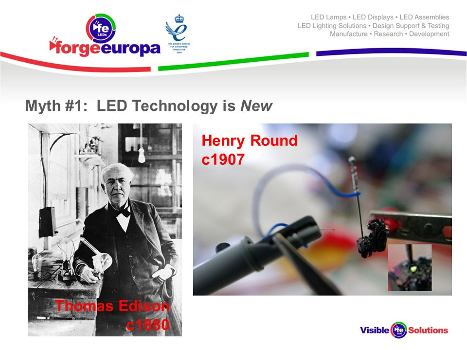 Myth #1: LED Technology is New Thomas Edison c1880 Henry Round c1907