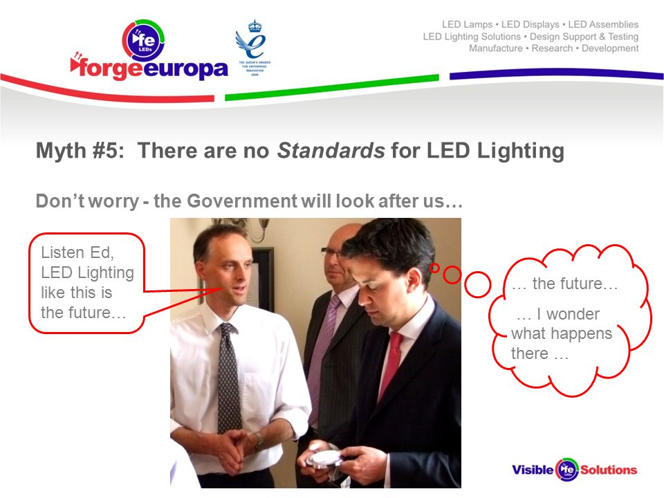 Myth #5: There are no Standards for LED Lighting Don't worry - the Government will look after us… Listen Ed, LED Lighting like this is the future… … the future… … I wonder what happens there …