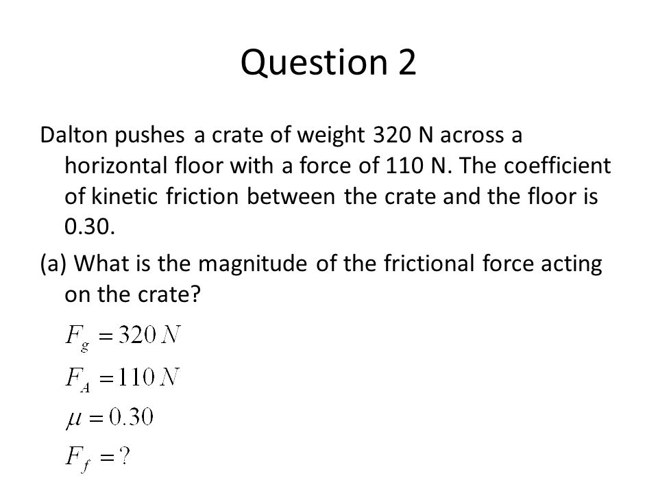 Question 2 Dalton pushes a crate of weight 320 N across a horizontal floor with a force of 110 N. The coefficient of kinetic friction between the crat