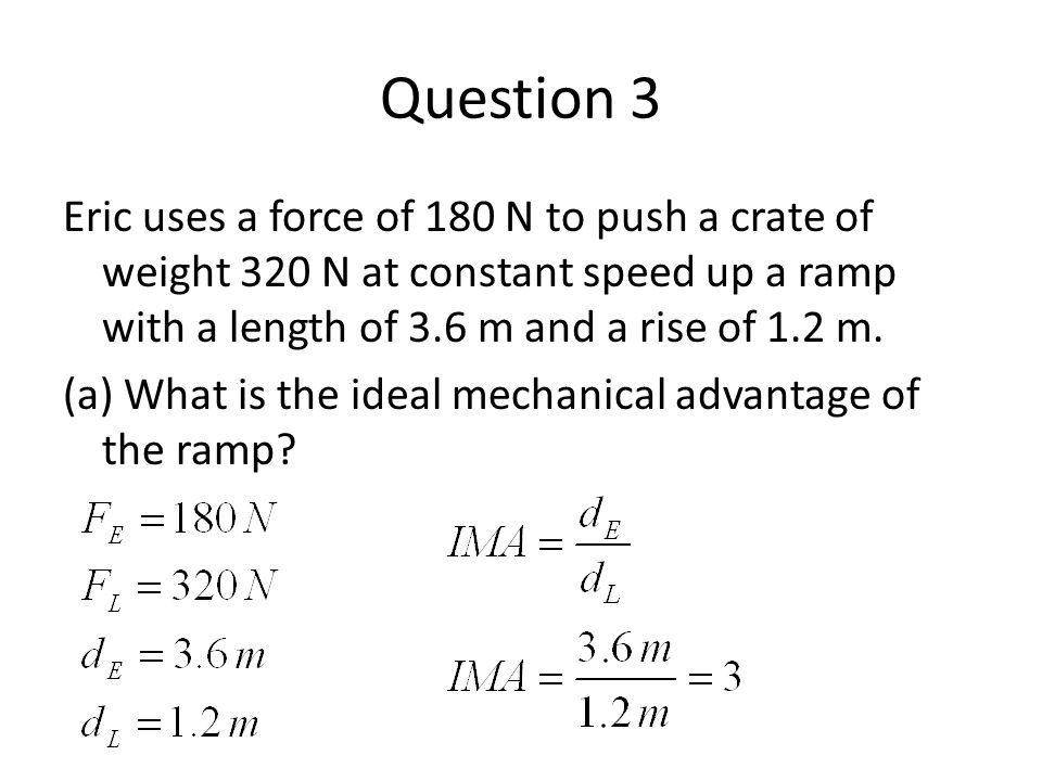 Question 3 Eric uses a force of 180 N to push a crate of weight 320 N at constant speed up a ramp with a length of 3.6 m and a rise of 1.2 m. (a) What