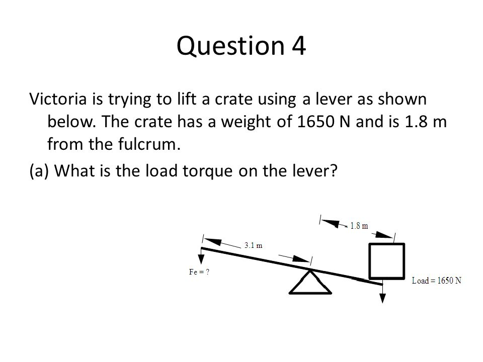 Question 4 Victoria is trying to lift a crate using a lever as shown below. The crate has a weight of 1650 N and is 1.8 m from the fulcrum. (a) What i