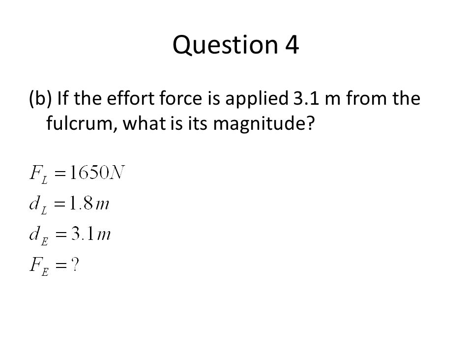 Question 4 (b) If the effort force is applied 3.1 m from the fulcrum, what is its magnitude?