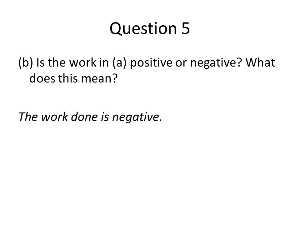 Question 5 (b) Is the work in (a) positive or negative? What does this mean? The work done is negative.