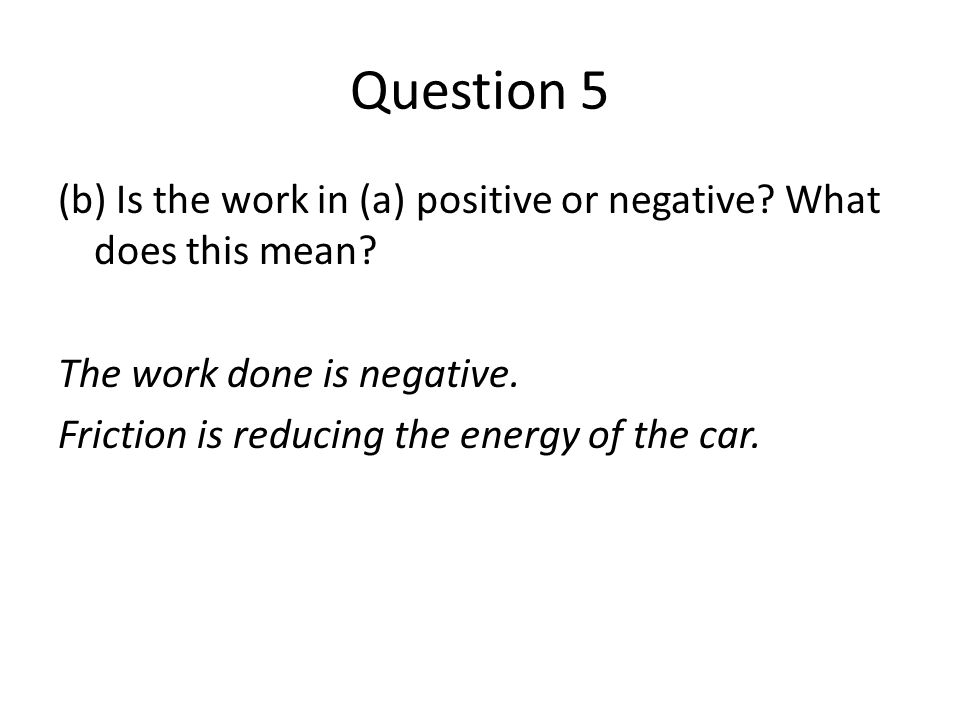 Question 5 (b) Is the work in (a) positive or negative? What does this mean? The work done is negative. Friction is reducing the energy of the car.