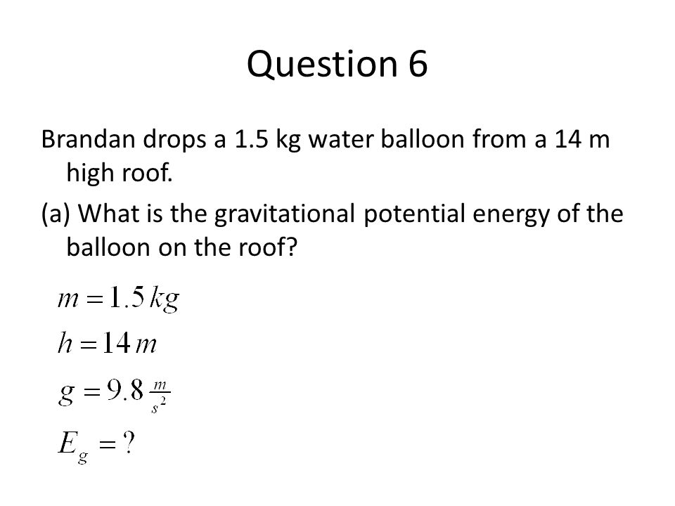 Question 6 Brandan drops a 1.5 kg water balloon from a 14 m high roof.