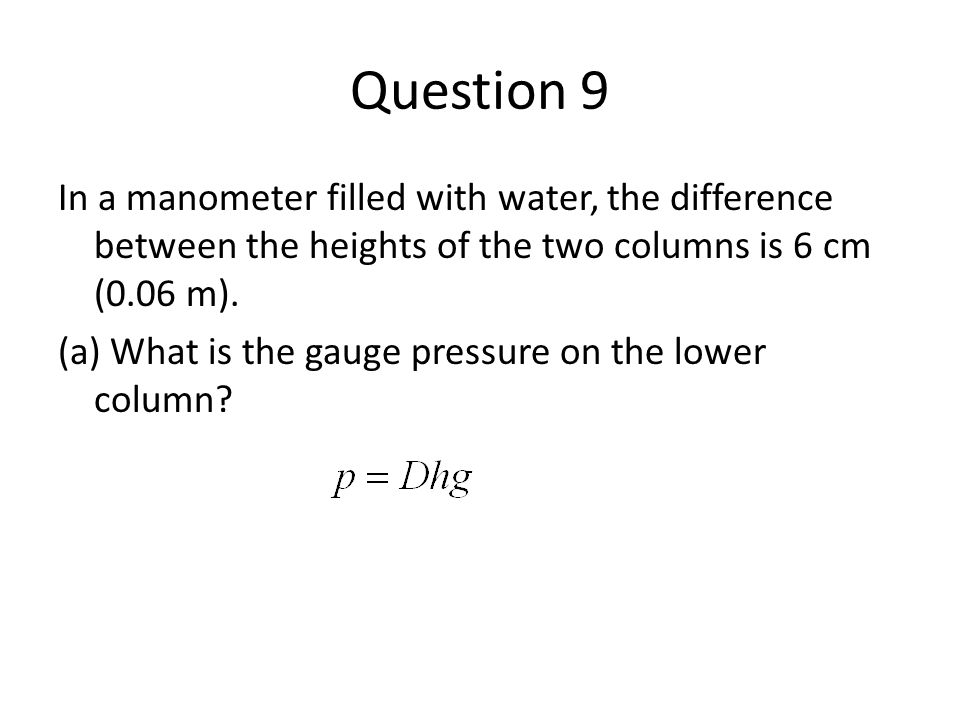 Question 9 In a manometer filled with water, the difference between the heights of the two columns is 6 cm (0.06 m). (a) What is the gauge pressure on