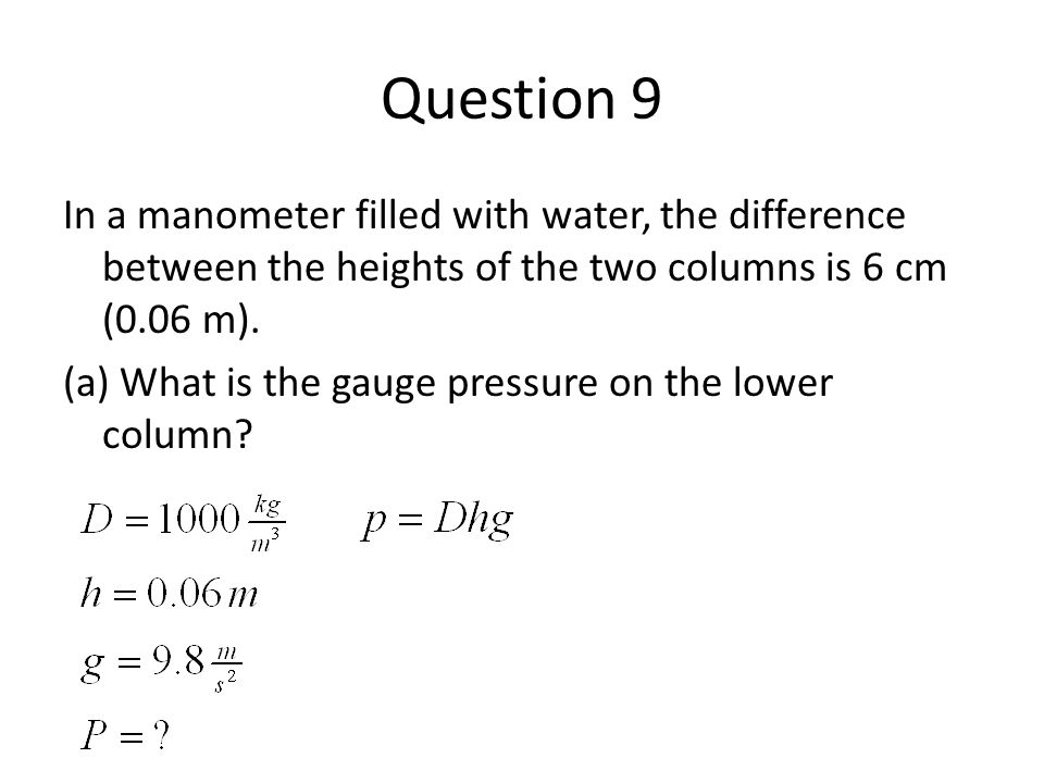 Question 9 In a manometer filled with water, the difference between the heights of the two columns is 6 cm (0.06 m).